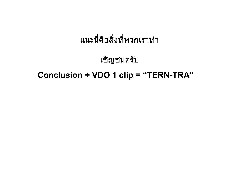 Conclusion + VDO 1 clip = TERN-TRA แนะนี่คือสิ่งที่พวกเราทำ เชิญชมครับ