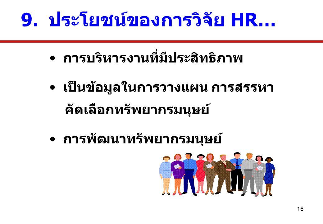 16 การบริหารงานที่มีประสิทธิภาพ เป็นข้อมูลในการวางแผน การสรรหา คัดเลือกทรัพยากรมนุษย์ การพัฒนาทรัพยากรมนุษย์ 9. ประโยชน์ของการวิจัย HR…