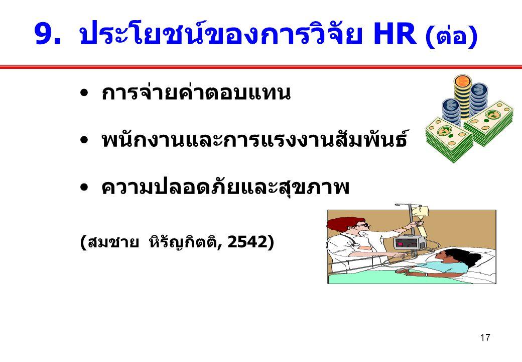 17 การจ่ายค่าตอบแทน พนักงานและการแรงงานสัมพันธ์ ความปลอดภัยและสุขภาพ 9. ประโยชน์ของการวิจัย HR (ต่อ) (สมชาย หิรัญกิตติ, 2542)