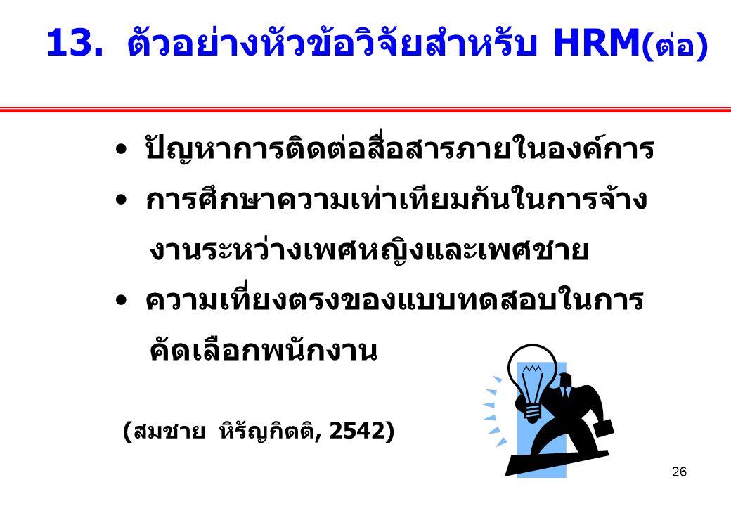 26 13. ตัวอย่างหัวข้อวิจัยสำหรับ HRM (ต่อ) (สมชาย หิรัญกิตติ, 2542) ปัญหาการติดต่อสื่อสารภายในองค์การ การศึกษาความเท่าเทียมกันในการจ้าง งานระหว่างเพศห