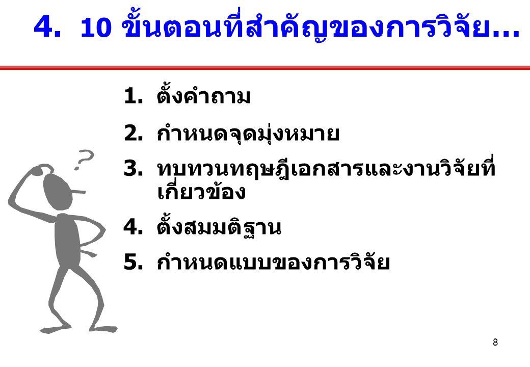 8 1. ตั้งคำถาม 2. กำหนดจุดมุ่งหมาย 3. ทบทวนทฤษฎีเอกสารและงานวิจัยที่ เกี่ยวข้อง 4. ตั้งสมมติฐาน 5. กำหนดแบบของการวิจัย 4. 10 ขั้นตอนที่สำคัญของการวิจั