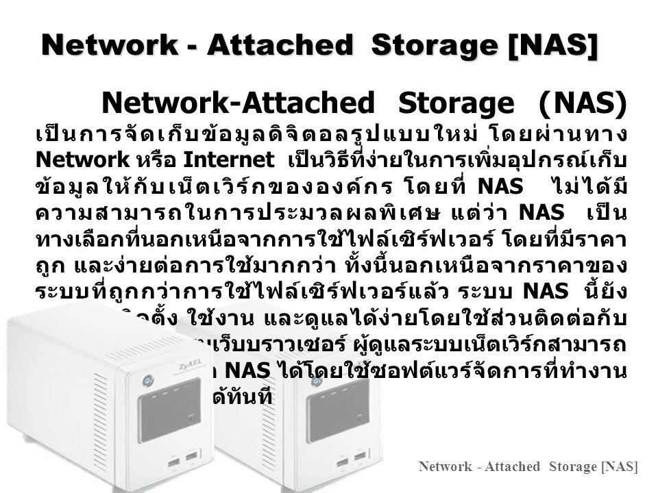 Network - Attached Storage [NAS] ซึ่ง NAS นั้นเปรียบเสมือนกับว่าเป็นระบบไฟล์ เซิร์ฟเวอร์ขนาดใหญ่ มีการเข้าถึงทำงานแบบไฟล์บน เซิร์ฟเวอร์โดยไคลเอ็นต์ หรือเวิร์กสเตชันผ่านทางเน็ตเวิร์ก โพรโตคอลเช่น TCP/IP และผ่านทางแอพพลิเคชัน เช่น NFS (Network File System) หรือ CIFS (Common Internet File System) ทำให้ไคลเอ็นต์ที่เชื่อมต่ออยู่บน ระบบเน็ตเวิร์กสามารถแลกเปลี่ยนไฟล์กันได้ และการเข้าถึง ไฟล์ข้อมูลนั้น ส่วนใหญ่จะเป็นการเชื่อมต่อซึ่งมีอยู่ภายใน ไคลเอ็นต์อยู่แล้ว โดยโครงสร้างของ NAS นั้นเน้นการ ให้บริการด้านไฟล์ ดังนั้นจึงช่วยให้การจัดการเข้าถึงไฟล์ สามารถทำได้ด้วยความรวดเร็ว ทำงานบนเว็บบราวเซอร์ได้ ทันที Network - Attached Storage [NAS]