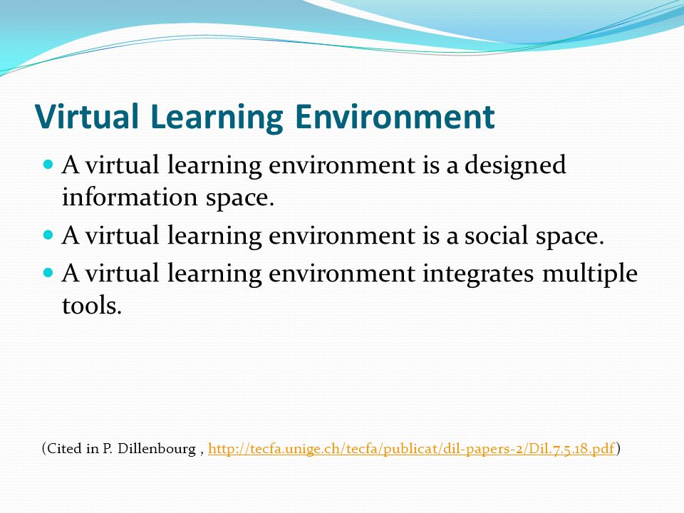 Virtual Learning Environment A virtual learning environment is a designed information space. A virtual learning environment is a social space. A virtu