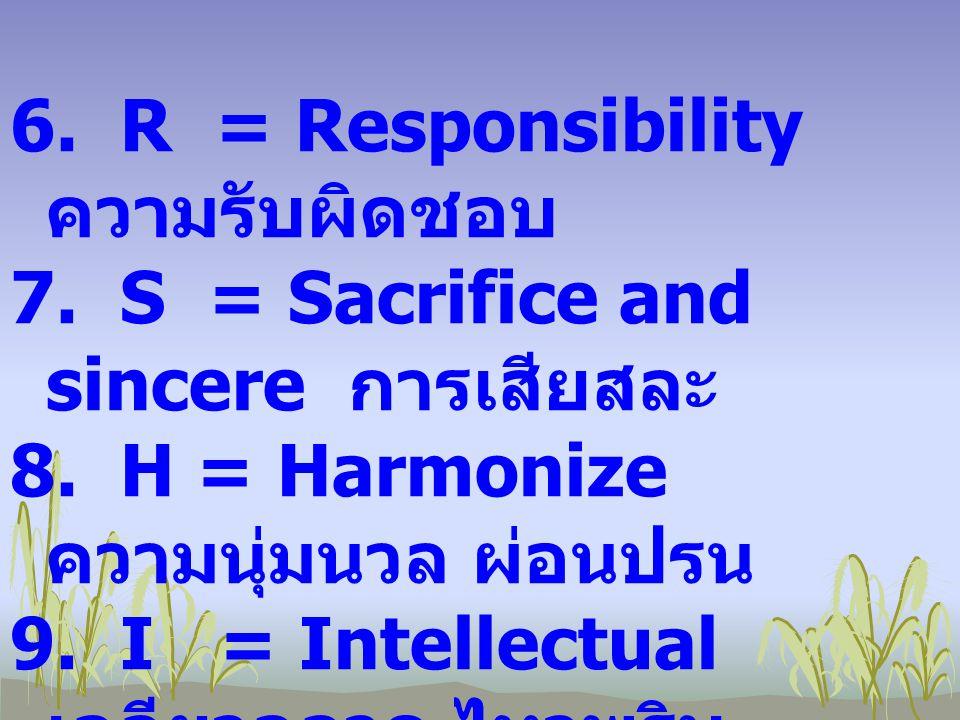 6. 6. R = Responsibility ความรับผิดชอบ 7. 7. S = Sacrifice and sincere การเสียสละ 8. 8. H = Harmonize ความนุ่มนวล ผ่อนปรน 9. 9. I = Intellectual เฉลีย