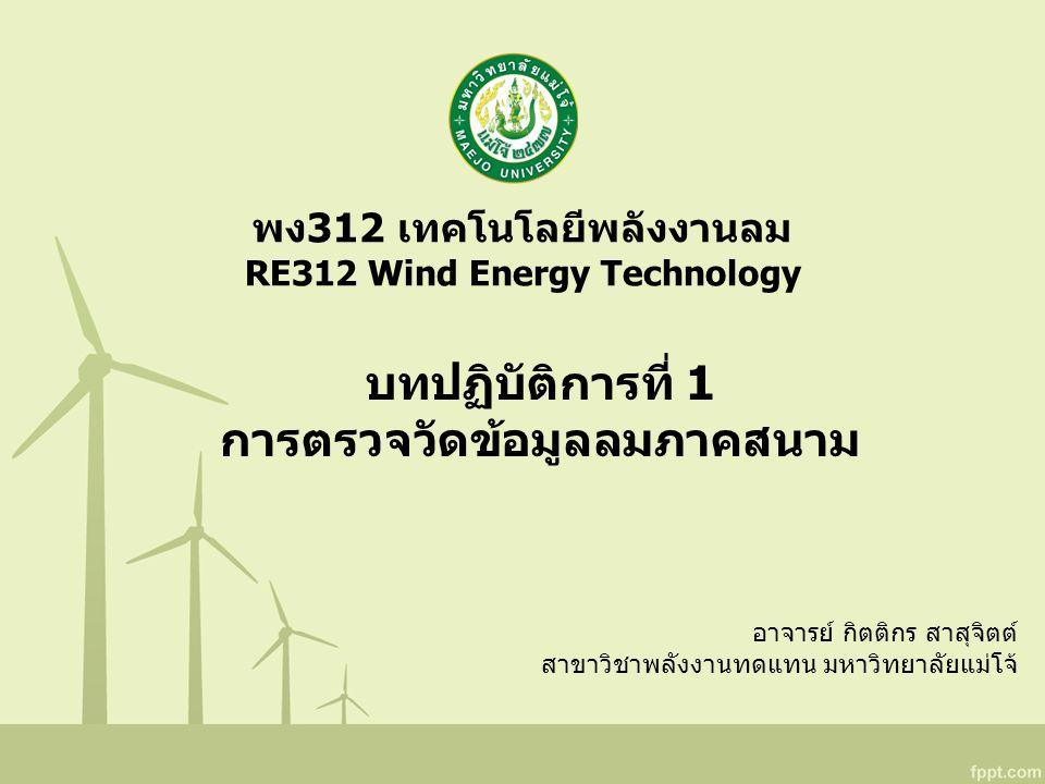 พง312 เทคโนโลยีพลังงานลม RE312 Wind Energy Technology อาจารย์ กิตติกร สาสุจิตต์ สาขาวิชาพลังงานทดแทน มหาวิทยาลัยแม่โจ้ บทปฏิบัติการที่ 1 การตรวจวัดข้อมูลลมภาคสนาม