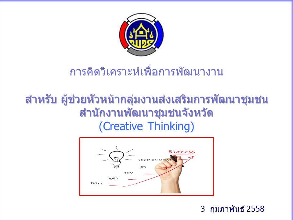 1 การคิดวิเคราะห์เพื่อการพัฒนางาน สำหรับ ผู้ช่วยหัวหน้ากลุ่มงานส่งเสริมการพัฒนาชุมชน สำนักงานพัฒนาชุมชนจังหวัด (Creative Thinking) 3 กุมภาพันธ์ 2558