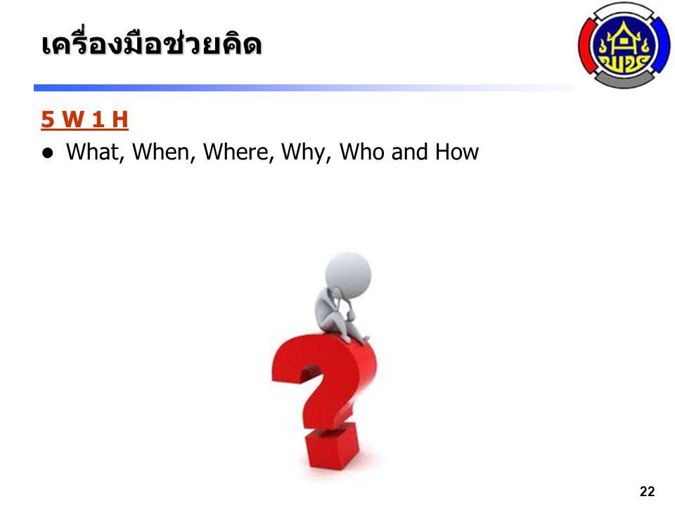 22เครื่องมือช่วยคิด 5 W 1 H What, When, Where, Why, Who and How