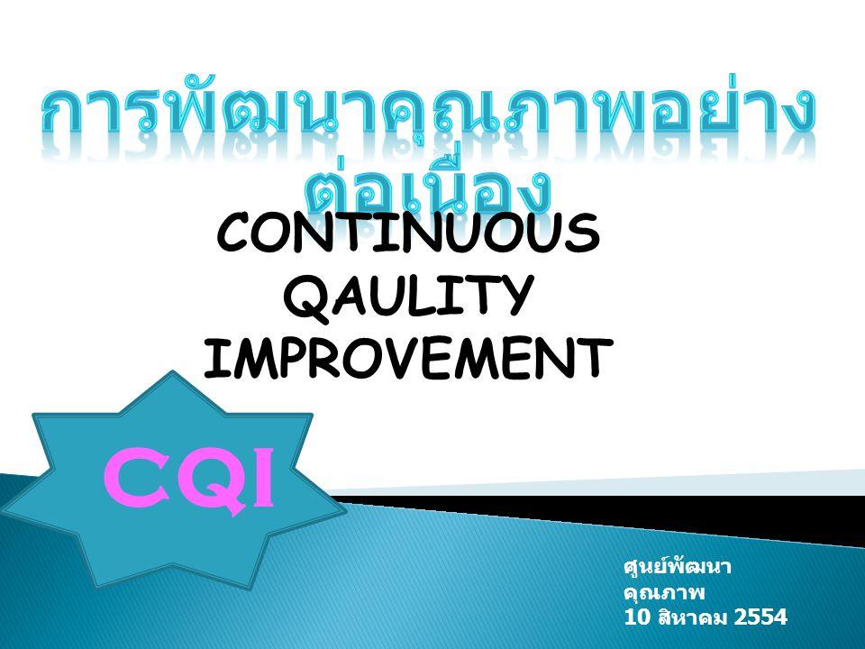 CQI CONTINUOUS QAULITY IMPROVEMENT ศูนย์พัฒนา คุณภาพ 10 สิหาคม 2554