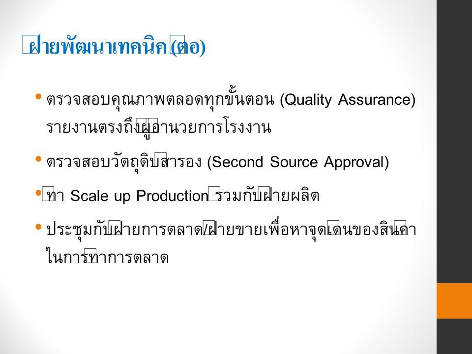 ฝ่ายพัฒนาเทคนิค ( ต่อ ) ตรวจสอบคุณภาพตลอดทุกขั้นตอน (Quality Assurance) รายงานตรงถึงผู้อำนวยการโรงงาน ตรวจสอบวัตถุดิบสำรอง (Second Source Approval) ทำ Scale up Production ร่วมกับฝ่ายผลิต ประชุมกับฝ่ายการตลาด/ฝ่ายขายเพื่อหาจุดเด่นของสินค้า ในการทำการตลาด