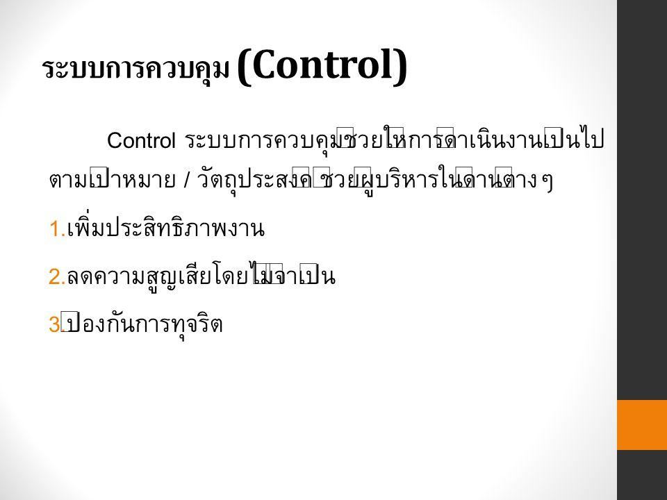 ระบบการควบคุม (Control) Control ระบบการควบคุมช่วยให้การดำเนินงานเป็นไป ตามเป้าหมาย / วัตถุประสงค์ ช่วยผู้บริหารในด้านต่างๆ 1.