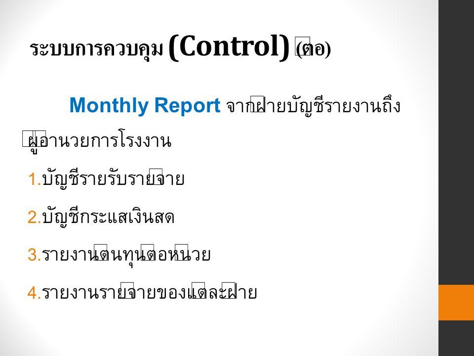 ระบบการควบคุม (Control) ( ต่อ ) Monthly Report จากฝ่ายบัญชีรายงานถึง ผู้อำนวยการโรงงาน 1.