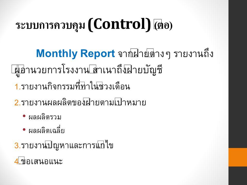 ระบบการควบคุม (Control) ( ต่อ ) Monthly Report จากฝ่ายต่างๆ รายงานถึง ผู้อำนวยการโรงงาน สำเนาถึงฝ่ายบัญชี 1.