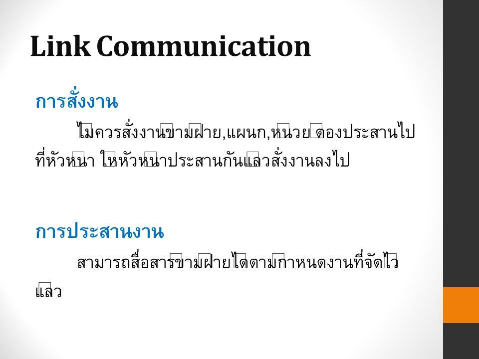 Link Communication การสั่งงาน ไม่ควรสั่งงานข้ามฝ่าย,แผนก,หน่วย ต้องประสานไป ที่หัวหน้า ให้หัวหน้าประสานกันแล้วสั่งงานลงไป การประสานงาน สามารถสื่อสารข้ามฝ่ายได้ตามกำหนดงานที่จัดไว้ แล้ว