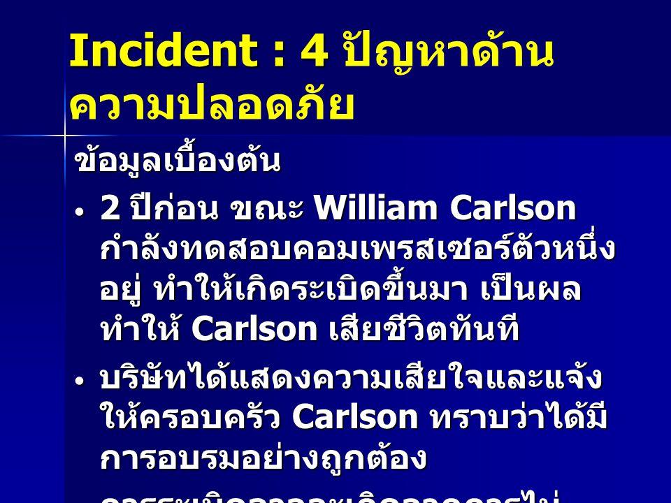 Incident : 4 Incident : 4 ปัญหาด้าน ความปลอดภัย ข้อมูลเบื้องต้น 2 ปีก่อน ขณะ William Carlson กำลังทดสอบคอมเพรสเซอร์ตัวหนึ่ง อยู่ ทำให้เกิดระเบิดขึ้นมา เป็นผล ทำให้ Carlson เสียชีวิตทันที 2 ปีก่อน ขณะ William Carlson กำลังทดสอบคอมเพรสเซอร์ตัวหนึ่ง อยู่ ทำให้เกิดระเบิดขึ้นมา เป็นผล ทำให้ Carlson เสียชีวิตทันที บริษัทได้แสดงความเสียใจและแจ้ง ให้ครอบครัว Carlson ทราบว่าได้มี การอบรมอย่างถูกต้อง บริษัทได้แสดงความเสียใจและแจ้ง ให้ครอบครัว Carlson ทราบว่าได้มี การอบรมอย่างถูกต้อง การระเบิดอาจจะเกิดจากการไม่ ปฏิบัติตามขั้นตอนที่ถูกต้อง การระเบิดอาจจะเกิดจากการไม่ ปฏิบัติตามขั้นตอนที่ถูกต้อง
