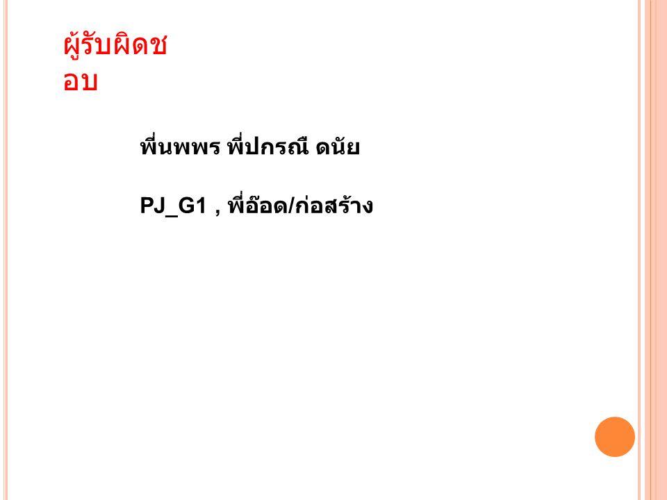 ผู้รับผิดช อบ พี่นพพร พี่ปกรณื ดนัย PJ_G1, พี่อ๊อด / ก่อสร้าง