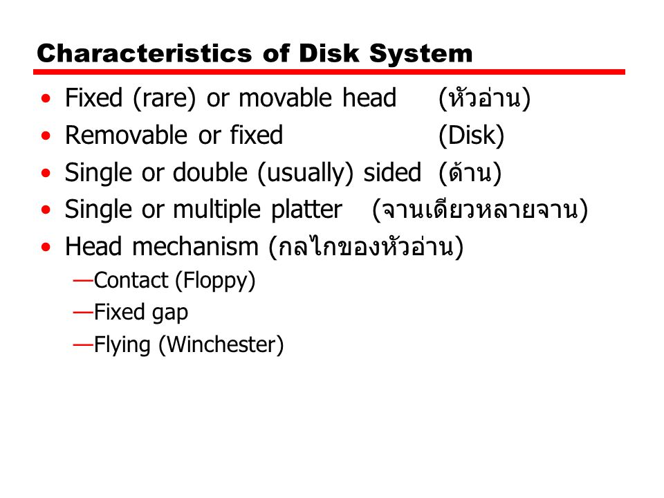 Characteristics of Disk System Fixed (rare) or movable head (หัวอ่าน) Removable or fixed (Disk) Single or double (usually) sided (ด้าน) Single or mult