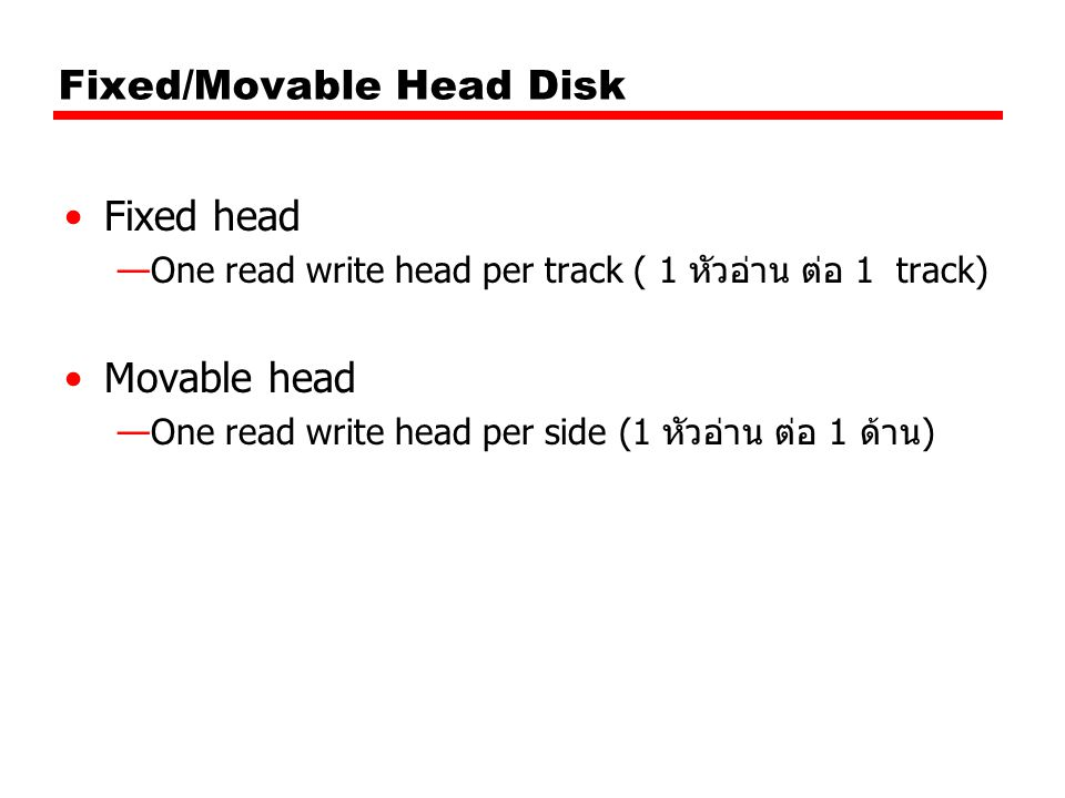 Fixed/Movable Head Disk Fixed head —One read write head per track ( 1 หัวอ่าน ต่อ 1 track) Movable head —One read write head per side (1 หัวอ่าน ต่อ 1