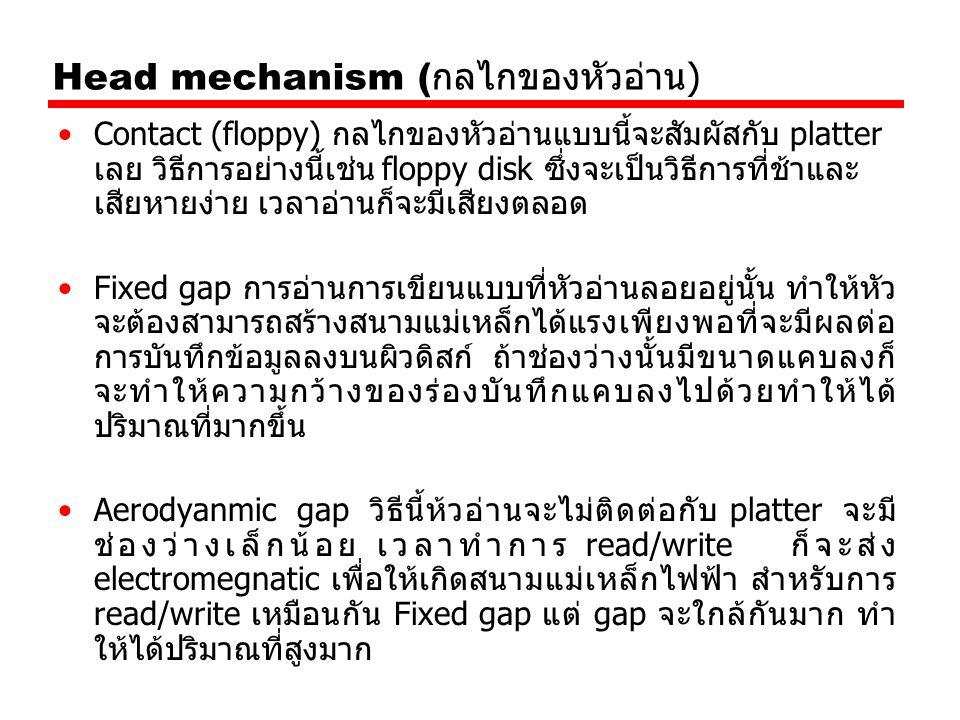 Head mechanism ( กลไกของหัวอ่าน ) Contact (floppy) กลไกของหัวอ่านแบบนี้จะสัมผัสกับ platter เลย วิธีการอย่างนี้เช่น floppy disk ซึ่งจะเป็นวิธีการที่ช้า