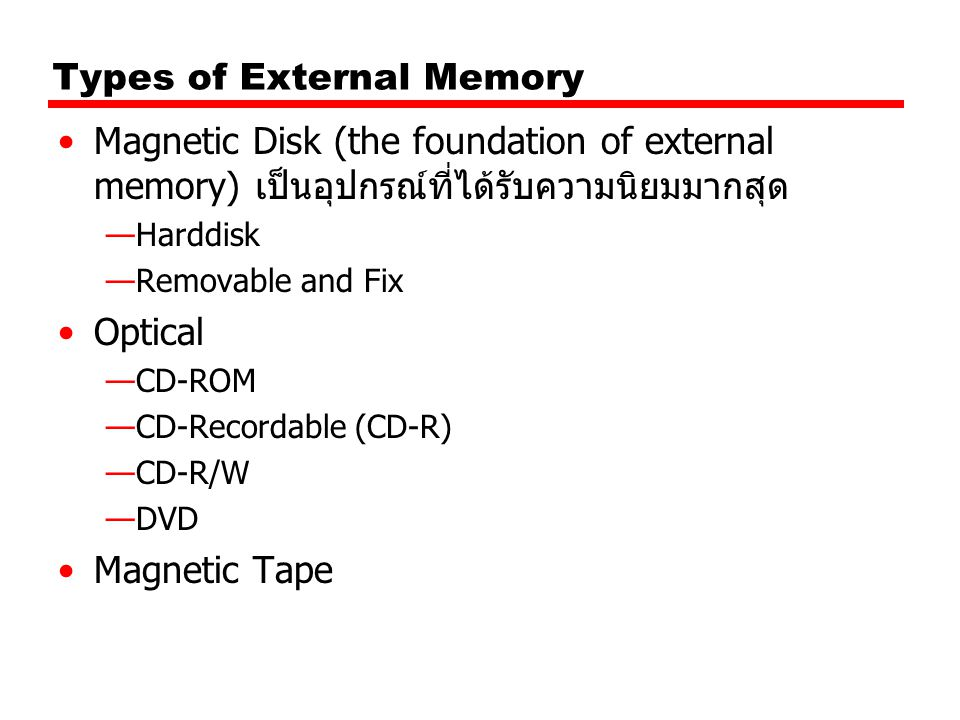 Types of External Memory Magnetic Disk (the foundation of external memory) เป็นอุปกรณ์ที่ได้รับความนิยมมากสุด —Harddisk —Removable and Fix Optical —CD