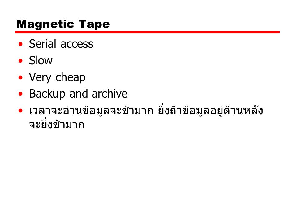 Magnetic Tape Serial access Slow Very cheap Backup and archive เวลาจะอ่านข้อมูลจะช้ามาก ยิ่งถ้าข้อมูลอยู่ด้านหลัง จะยิ่งช้ามาก