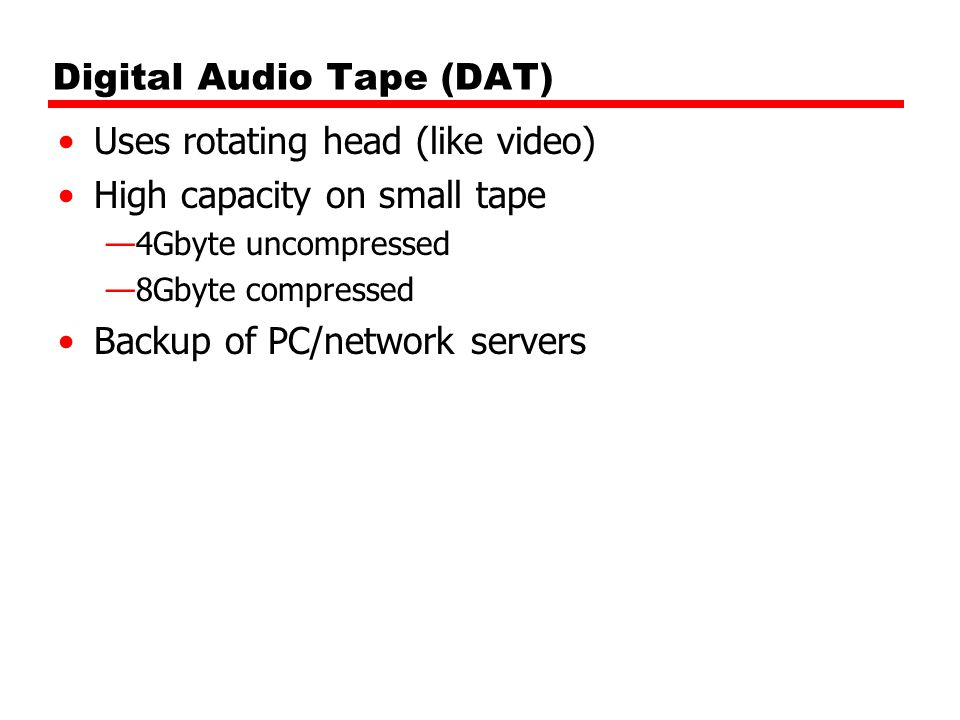 Digital Audio Tape (DAT) Uses rotating head (like video) High capacity on small tape —4Gbyte uncompressed —8Gbyte compressed Backup of PC/network serv