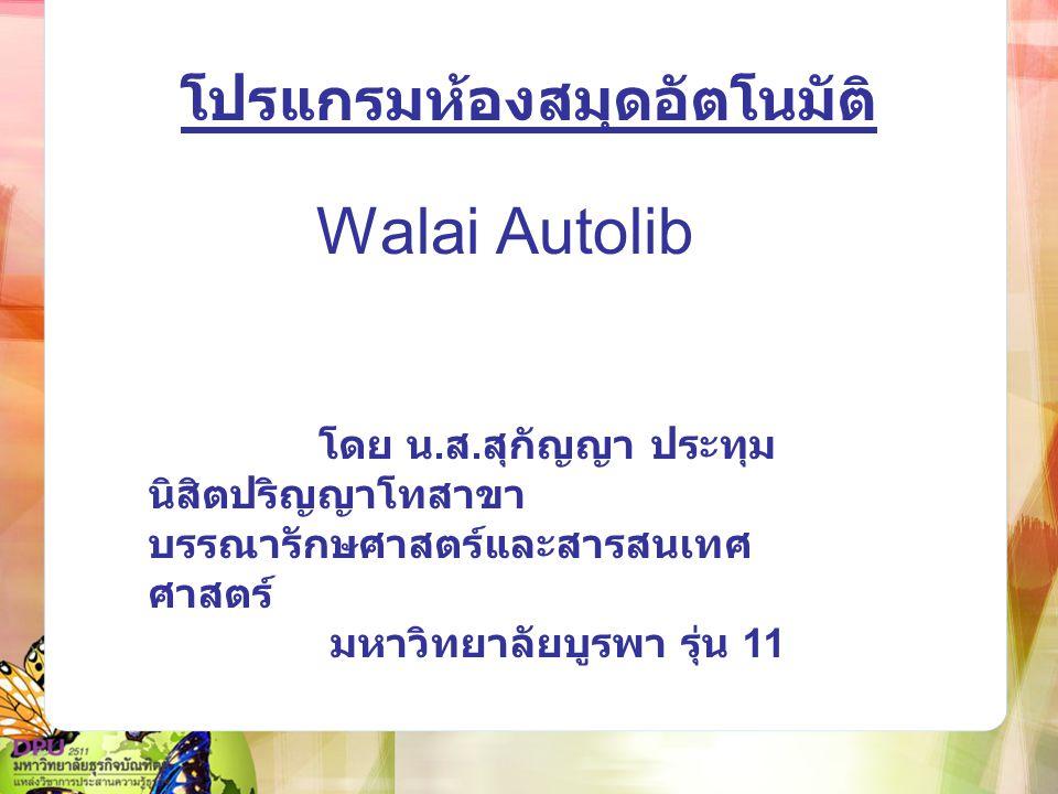 โปรแกรมห้องสมุดอัตโนมัติ Walai Autolib โดย น. ส. สุกัญญา ประทุม นิสิตปริญญาโทสาขา บรรณารักษศาสตร์และสารสนเทศ ศาสตร์ มหาวิทยาลัยบูรพา รุ่น 11