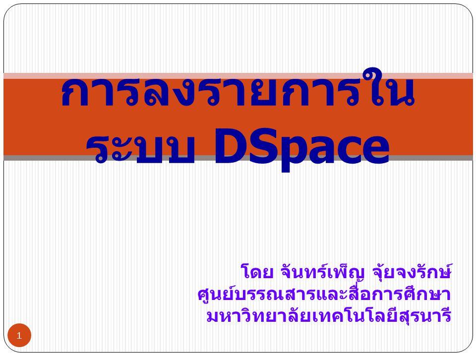 โดย จันทร์เพ็ญ จุ้ยจงรักษ์ ศูนย์บรรณสารและสื่อการศึกษา มหาวิทยาลัยเทคโนโลยีสุรนารี 1 การลงรายการใน ระบบ DSpace
