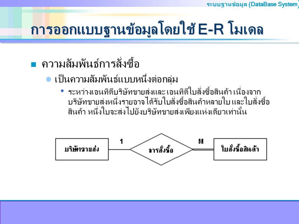 ระบบฐานข้อมูล (DataBase System ) การออกแบบฐานข้อมูลโดยใช้ E-R โมเดล n ความสัมพันธ์การสั่งซื้อ เป็นความสัมพันธ์แบบหนึ่งต่อกลุ่ม ระหว่างเอนทิตีบริษัทขาย
