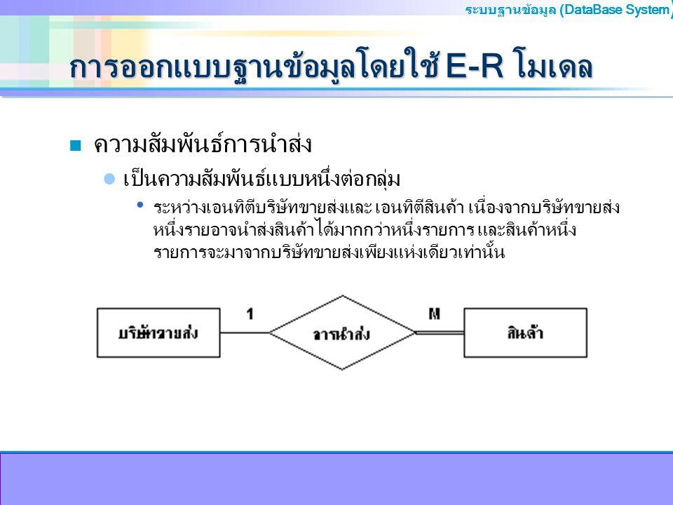ระบบฐานข้อมูล (DataBase System ) การออกแบบฐานข้อมูลโดยใช้ E-R โมเดล n ความสัมพันธ์การนำส่ง เป็นความสัมพันธ์แบบหนึ่งต่อกลุ่ม ระหว่างเอนทิตีบริษัทขายส่ง