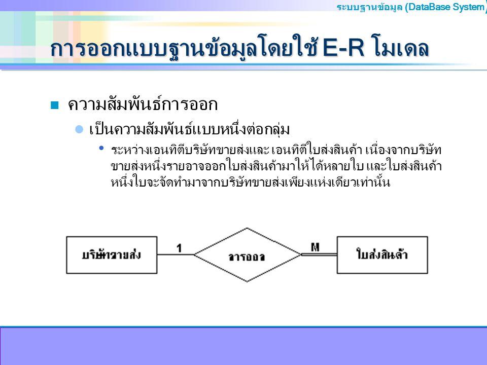 ระบบฐานข้อมูล (DataBase System ) การออกแบบฐานข้อมูลโดยใช้ E-R โมเดล n ความสัมพันธ์การออก เป็นความสัมพันธ์แบบหนึ่งต่อกลุ่ม ระหว่างเอนทิตีบริษัทขายส่งแล