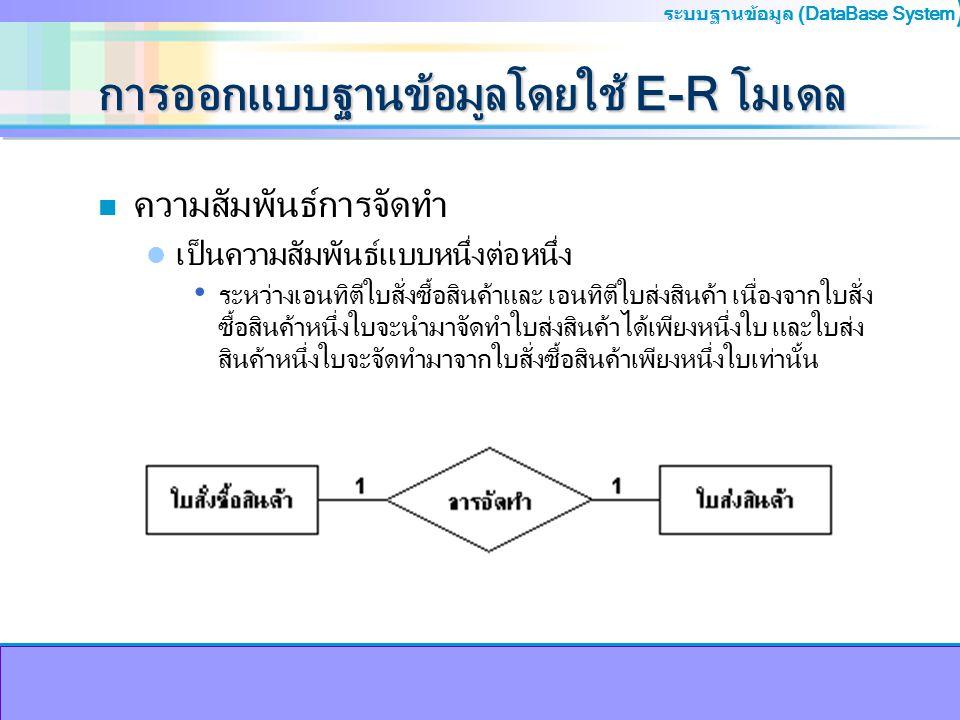 ระบบฐานข้อมูล (DataBase System ) การออกแบบฐานข้อมูลโดยใช้ E-R โมเดล n ความสัมพันธ์การจัดทำ เป็นความสัมพันธ์แบบหนึ่งต่อหนึ่ง ระหว่างเอนทิตีใบสั่งซื้อสิ