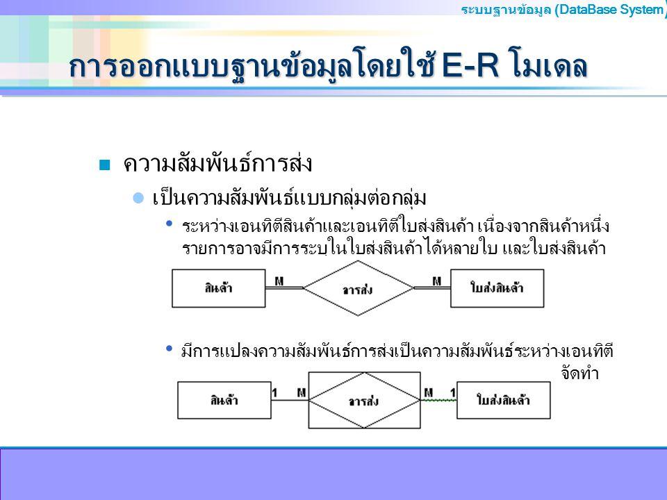 ระบบฐานข้อมูล (DataBase System ) การออกแบบฐานข้อมูลโดยใช้ E-R โมเดล n ความสัมพันธ์การส่ง เป็นความสัมพันธ์แบบกลุ่มต่อกลุ่ม ระหว่างเอนทิตีสินค้าและเอนทิ