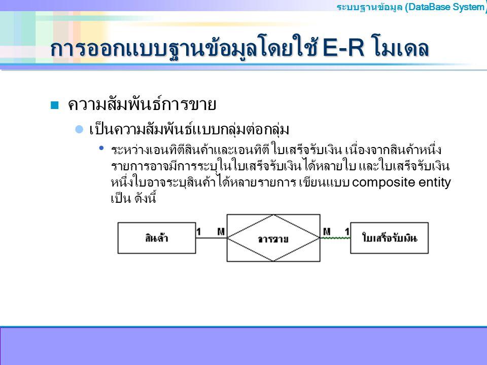 ระบบฐานข้อมูล (DataBase System ) การออกแบบฐานข้อมูลโดยใช้ E-R โมเดล n ความสัมพันธ์การขาย เป็นความสัมพันธ์แบบกลุ่มต่อกลุ่ม ระหว่างเอนทิตีสินค้าและเอนทิ