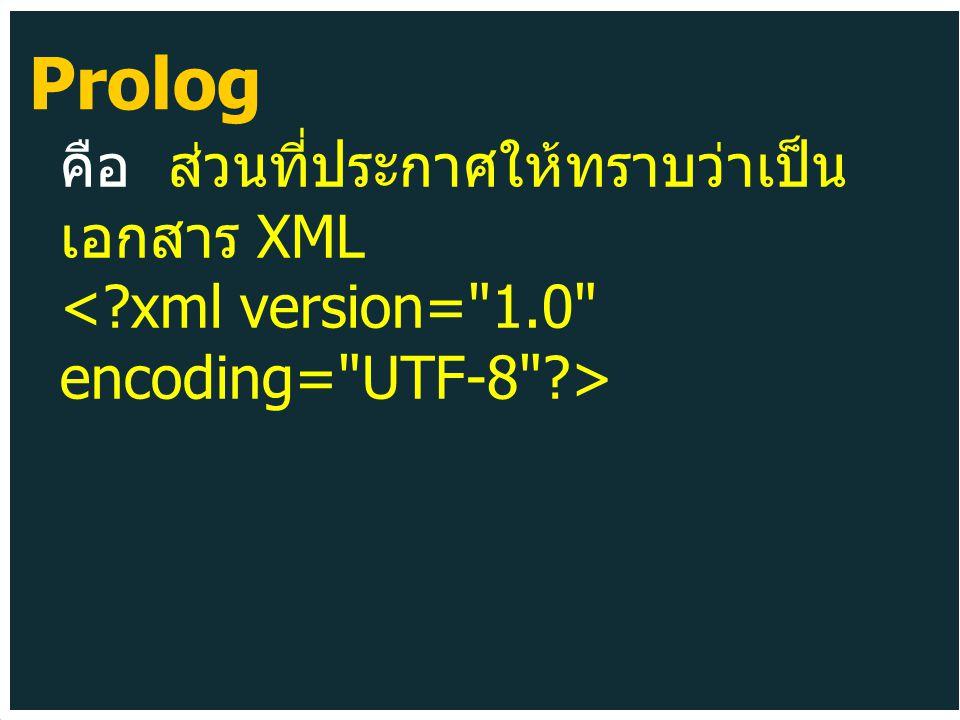 คือ ส่วนที่ประกาศให้ทราบว่าเป็น เอกสาร XML Prolog