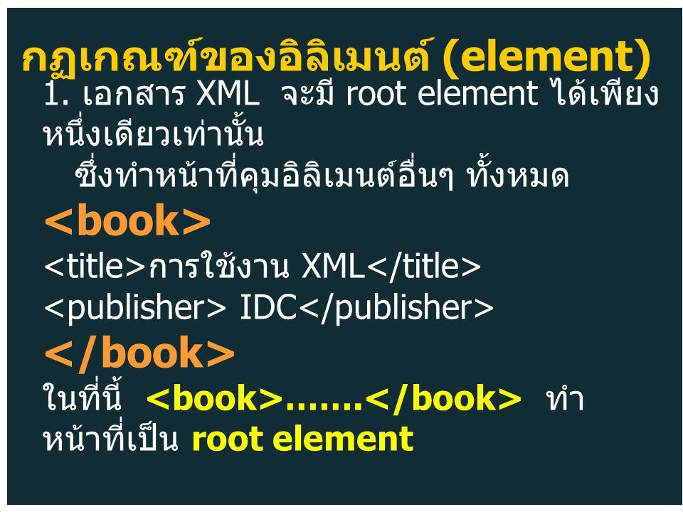 1. เอกสาร XML จะมี root element ได้เพียง หนึ่งเดียวเท่านั้น ซึ่งทำหน้าที่คุมอิลิเมนต์อื่นๆ ทั้งหมด การใช้งาน XML IDC ในที่นี้ ……. ทำ หน้าที่เป็น root