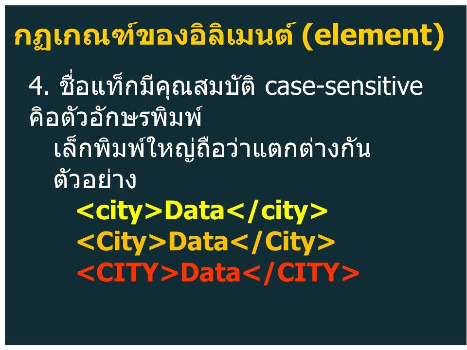4. ชื่อแท็กมีคุณสมบัติ case-sensitive คิอตัวอักษรพิมพ์ เล็กพิมพ์ใหญ่ถือว่าแตกต่างกัน ตัวอย่าง Data กฏเกณฑ์ของอิลิเมนต์ (element)