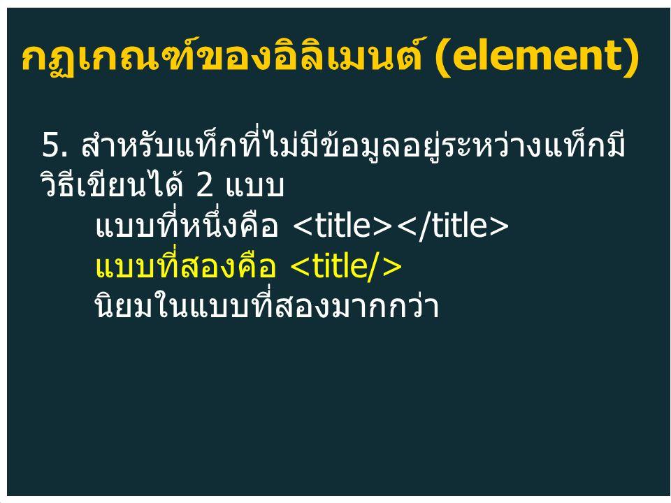 5. สำหรับแท็กที่ไม่มีข้อมูลอยู่ระหว่างแท็กมี วิธีเขียนได้ 2 แบบ แบบที่หนึ่งคือ แบบที่สองคือ นิยมในแบบที่สองมากกว่า กฏเกณฑ์ของอิลิเมนต์ (element)
