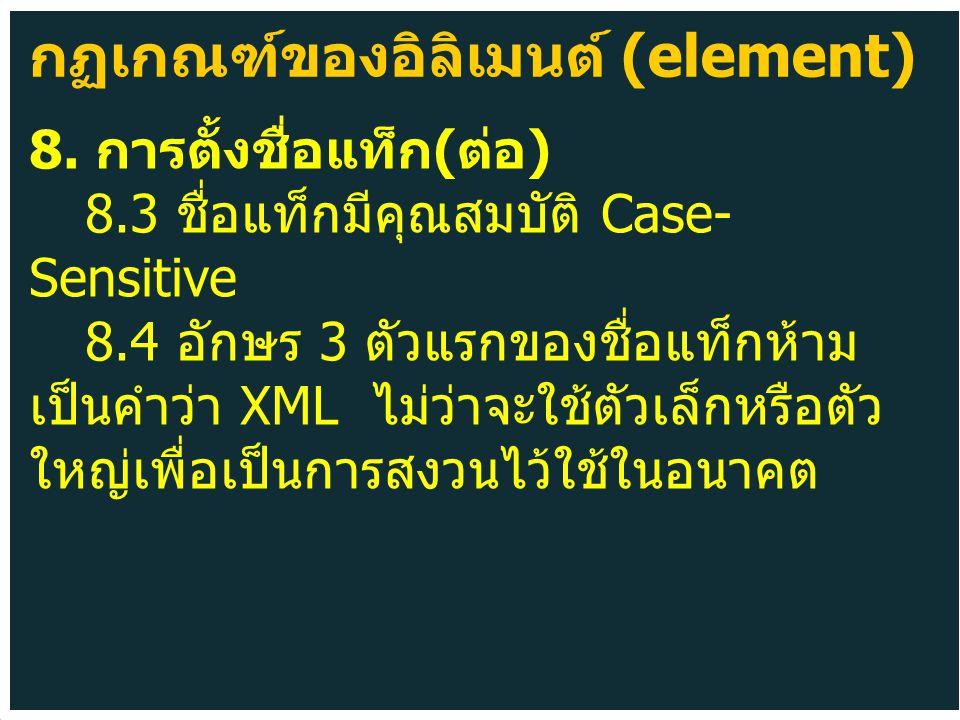 8. การตั้งชื่อแท็ก ( ต่อ ) 8.3 ชื่อแท็กมีคุณสมบัติ Case- Sensitive 8.4 อักษร 3 ตัวแรกของชื่อแท็กห้าม เป็นคำว่า XML ไม่ว่าจะใช้ตัวเล็กหรือตัว ใหญ่เพื่อ