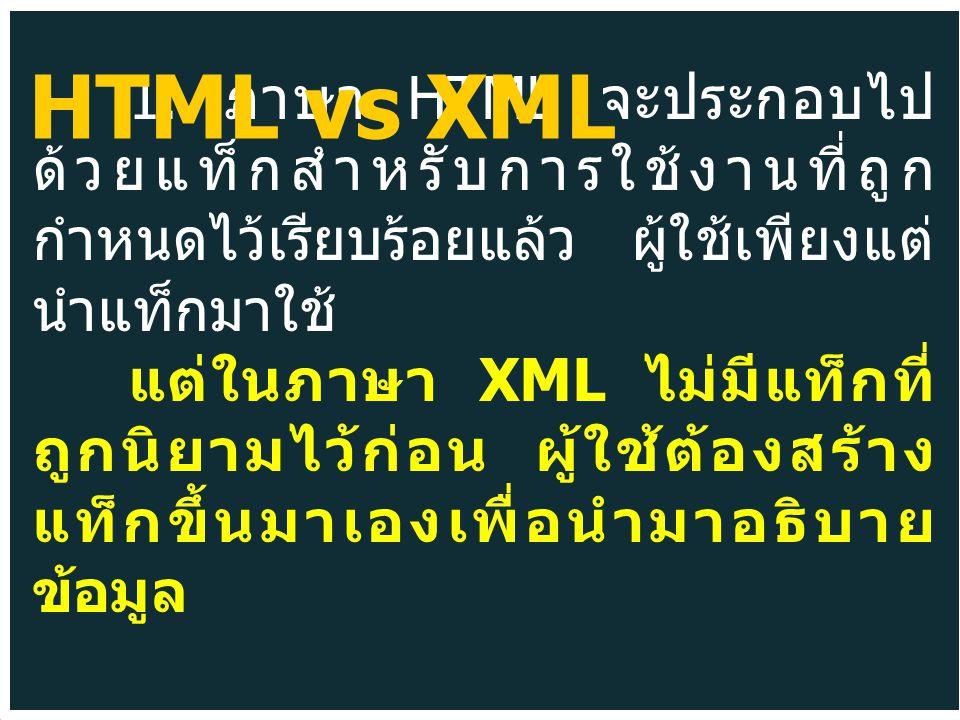 1. ภาษา HTML จะประกอบไป ด้วยแท็กสำหรับการใช้งานที่ถูก กำหนดไว้เรียบร้อยแล้ว ผู้ใช้เพียงแต่ นำแท็กมาใช้ แต่ในภาษา XML ไม่มีแท็กที่ ถูกนิยามไว้ก่อน ผู้ใ