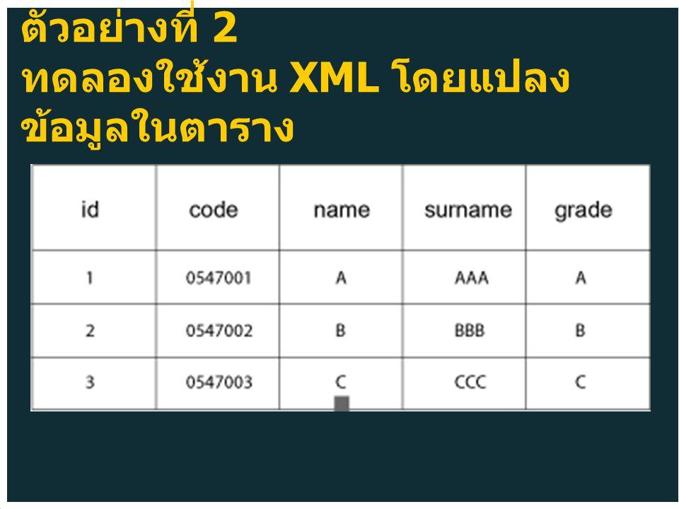ตัวอย่างที่ 2 ทดลองใช้งาน XML โดยแปลง ข้อมูลในตาราง