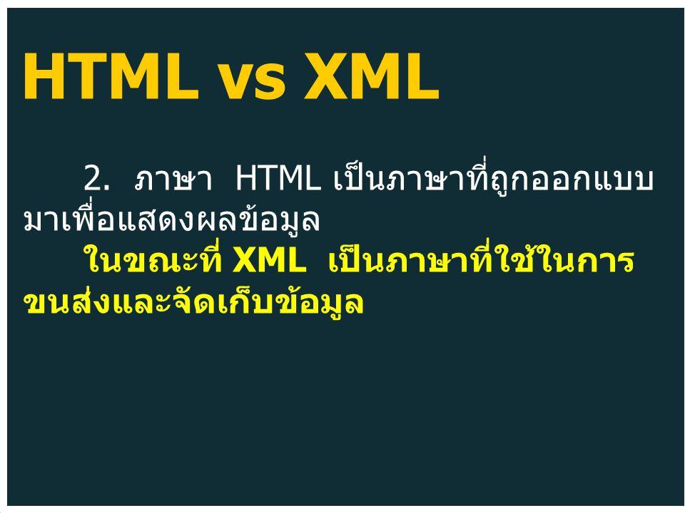 2. ภาษา HTML เป็นภาษาที่ถูกออกแบบ มาเพื่อแสดงผลข้อมูล ในขณะที่ XML เป็นภาษาที่ใช้ในการ ขนส่งและจัดเก็บข้อมูล