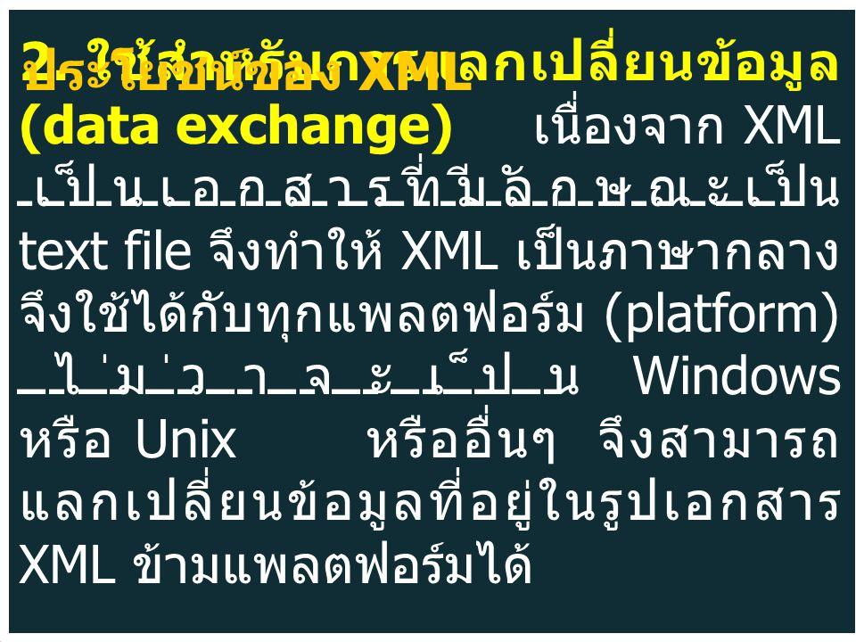 2. ใช้สำหรับการแลกเปลี่ยนข้อมูล (data exchange) เนื่องจาก XML เป็นเอกสารที่มีลักษณะเป็น text file จึงทำให้ XML เป็นภาษากลาง จึงใช้ได้กับทุกแพลตฟอร์ม (