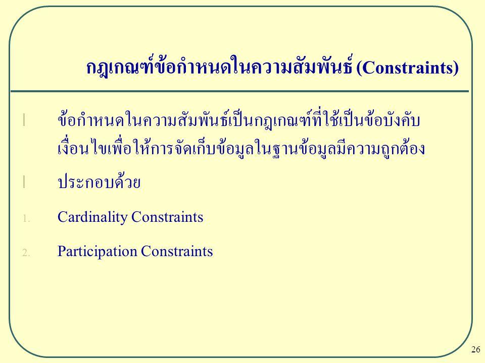 26 กฎเกณฑ์ข้อกำหนดในความสัมพันธ์ (Constraints) l ข้อกำหนดในความสัมพันธ์เป็นกฎเกณฑ์ที่ใช้เป็นข้อบังคับ เงื่อนไขเพื่อให้การจัดเก็บข้อมูลในฐานข้อมูลมีควา