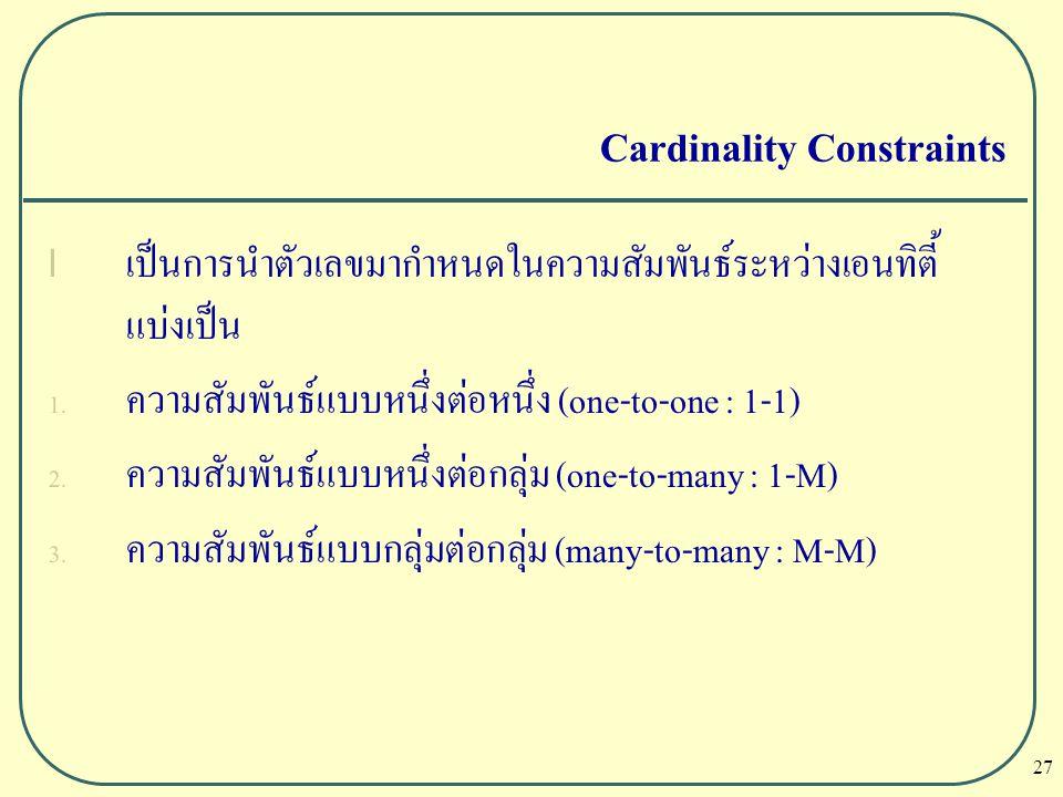 27 Cardinality Constraints l เป็นการนำตัวเลขมากำหนดในความสัมพันธ์ระหว่างเอนทิตี้ แบ่งเป็น 1. ความสัมพันธ์แบบหนึ่งต่อหนึ่ง (one-to-one : 1-1) 2. ความสั