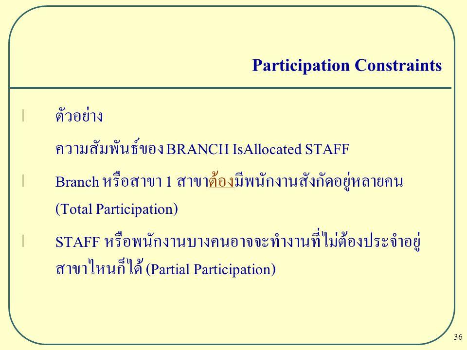 36 Participation Constraints l ตัวอย่าง ความสัมพันธ์ของ BRANCH IsAllocated STAFF l Branch หรือสาขา 1 สาขาต้องมีพนักงานสังกัดอยู่หลายคน (Total Particip
