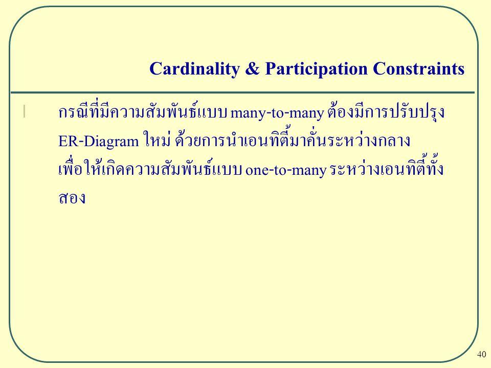 40 Cardinality & Participation Constraints l กรณีที่มีความสัมพันธ์แบบ many-to-many ต้องมีการปรับปรุง ER-Diagram ใหม่ ด้วยการนำเอนทิตี้มาคั่นระหว่างกลา