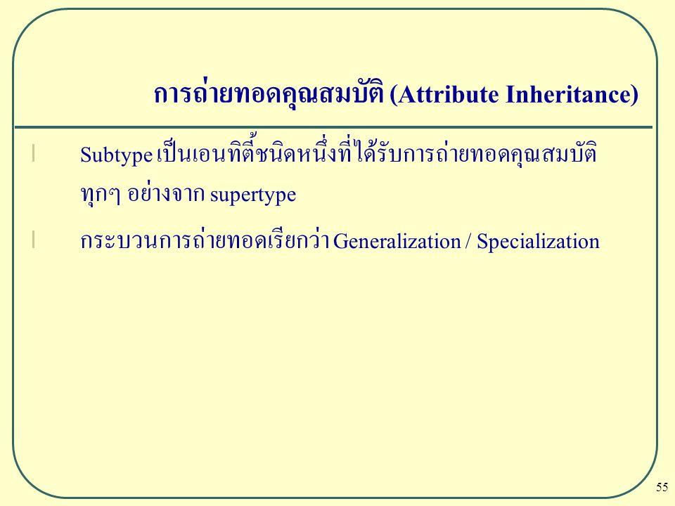 55 การถ่ายทอดคุณสมบัติ (Attribute Inheritance) l Subtype เป็นเอนทิตี้ชนิดหนึ่งที่ได้รับการถ่ายทอดคุณสมบัติ ทุกๆ อย่างจาก supertype l กระบวนการถ่ายทอดเ