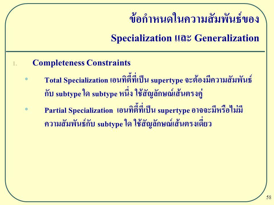 58 ข้อกำหนดในความสัมพันธ์ของ Specialization และ Generalization 1. Completeness Constraints Total Specialization เอนทิตี้ที่เป็น supertype จะต้องมีความ
