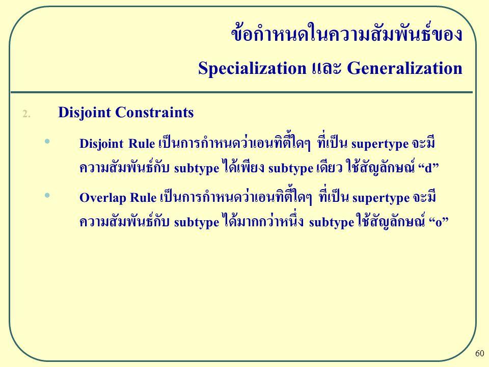 60 ข้อกำหนดในความสัมพันธ์ของ Specialization และ Generalization 2. Disjoint Constraints Disjoint Rule เป็นการกำหนดว่าเอนทิตี้ใดๆ ที่เป็น supertype จะมี