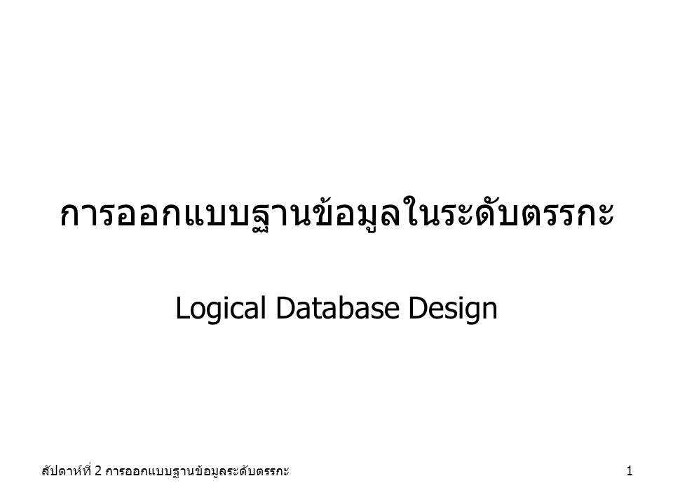 สัปดาห์ที่ 2 การออกแบบฐานข้อมูลระดับตรรกะ2 วัตถุประสงค์ 1.อธิบายความแตกต่างระหว่างระบบแฟ้มข้อมูล (file processing systems) และระบบจัดการฐานข้อมูล (database systems) ได้ 2.อธิบายถึงองค์ประกอบของระบบการจัดการฐานข้อมูล (database management system- DBMS) ได้ 3.เข้าใจแนวความคิดของแบบจำลองข้อมูลเชิงสัมพันธ์ ซึ่งประกอบด้วย entities, fields, records, files, tables, และ key fields 4.ออกแบบความสัมพันธ์ของข้อมูลและเขียนเป็น แผนภาพแสดง ความสัมพันธ์ระหว่างข้อมูล entity-relationship diagram : E-R Diagram) 5.ทราบความหมายของ cardinality, cardinality notation, และ crow's foot notation 6.สามารถเขียนสามารถแปลงแผนภาพแสดงความสัมพันธ์ให้อยู่ในรูปของ ตารางในแบบจำลองข้อมูลเชิงสัมพันธ์ได้ 7.สามารถใช้ทฤษฏี normalization โดยปรับให้ตารางอยู่ในรูปแบบของ first, second และ third normal form
